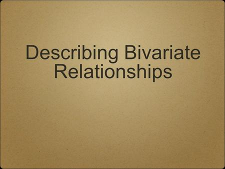 Describing Bivariate Relationships. Bivariate Relationships When exploring/describing a bivariate (x,y) relationship: Determine the Explanatory and Response.