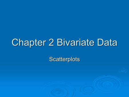 Chapter 2 Bivariate Data Scatterplots.   A scatterplot, which gives a visual display of the relationship between two variables.   In analysing the.