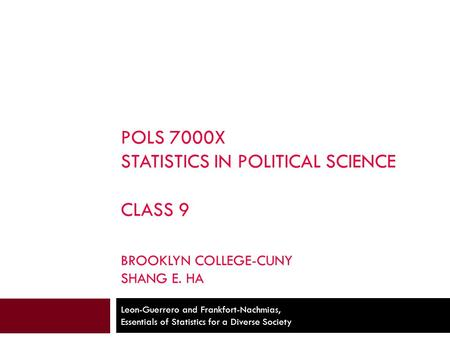 POLS 7000X STATISTICS IN POLITICAL SCIENCE CLASS 9 BROOKLYN COLLEGE-CUNY SHANG E. HA Leon-Guerrero and Frankfort-Nachmias, Essentials of Statistics for.