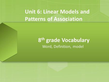 8 th grade Vocabulary Word, Definition, model Unit 6: Linear Models and Patterns of Association.