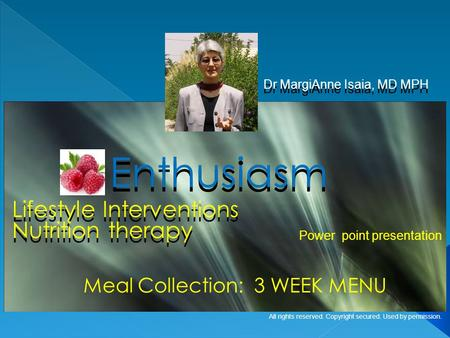 Lifestyle Interventions Dr MargiAnne Isaia, MD MPH Enthusiasm Meal Collection: 3 WEEK MENU Power point presentation All rights reserved. Copyright secured.