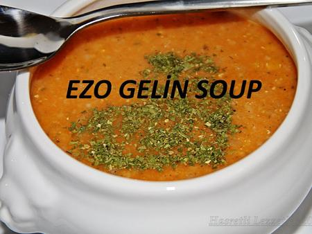 EZO GELİN SOUP. Ingredients 1 cup red lentil 3 tablespoons extra fine bulgur 3 tablespoons rice 1 medium sized onion (diced) 1 tablespoon tomato paste.