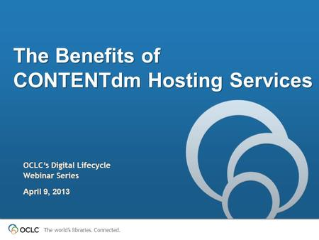 The world's libraries. Connected. The Benefits of CONTENTdm Hosting Services OCLC's Digital Lifecycle Webinar Series April 9, 2013.