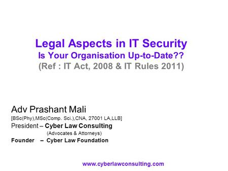 Legal Aspects in IT Security Is Your Organisation Up-to-Date?? (Ref : IT Act, 2008 & IT Rules 2011) Adv Prashant Mali [BSc(Phy),MSc(Comp. Sci.),CNA, 27001.