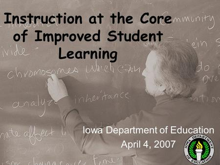 Instruction at the Core of Improved Student Learning Iowa Department of Education April 4, 2007.