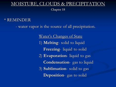MOISTURE, CLOUDS & PRECIPITATION Chapter 18 * REMINDER - water vapor is the source of all precipitation. Water's Changes of State 1) Melting- solid to.
