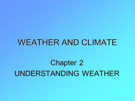 WEATHER AND CLIMATE Chapter 2 UNDERSTANDING WEATHER.