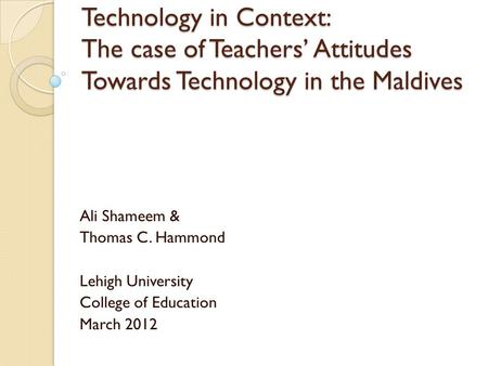Technology in Context: The case of Teachers' Attitudes Towards Technology in the Maldives Ali Shameem & Thomas C. Hammond Lehigh University College of.