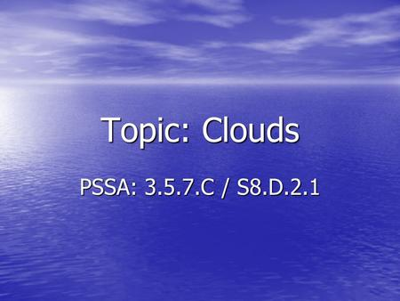 Topic: Clouds PSSA: 3.5.7.C / S8.D.2.1. Objective: TLW compare the different types of clouds. TLW compare the different types of clouds. TLW describe.