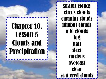 Chapter 10, Lesson 5 Clouds and Precipitation stratus clouds cirrus clouds cumulus clouds nimbus clouds alto clouds fog hail sleet nucleus overcast clear.