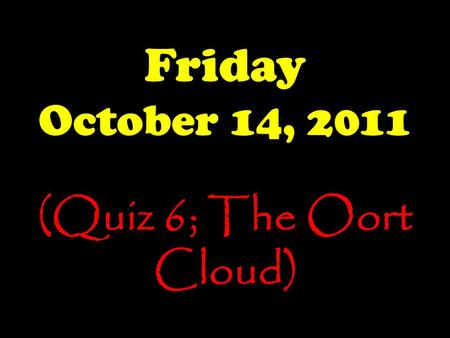 Friday October 14, 2011 (Quiz 6; The Oort Cloud).