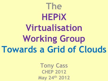 The HEPiX Virtualisation Working Group Towards a Grid of Clouds Tony Cass CHEP 2012 May 24 th 2012.