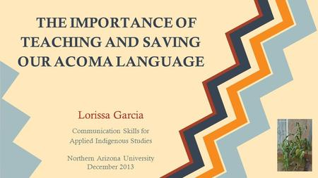 THE IMPORTANCE OF TEACHING AND SAVING OUR ACOMA LANGUAGE Lorissa Garcia Communication Skills for Applied Indigenous Studies Northern Arizona University.