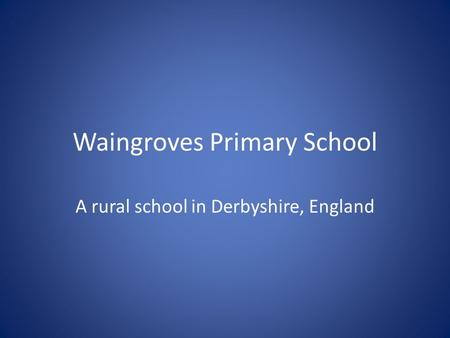 Waingroves Primary School A rural school in Derbyshire, England.