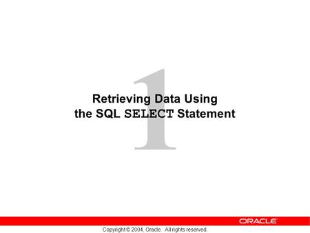 1 Copyright © 2004, Oracle. All rights reserved. Retrieving Data Using the SQL SELECT Statement.
