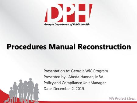 Procedures Manual Reconstruction Presentation to: Georgia WIC Program Presented by: Abeda Hannan, MBA Policy and Compliance Unit Manager Date: December.