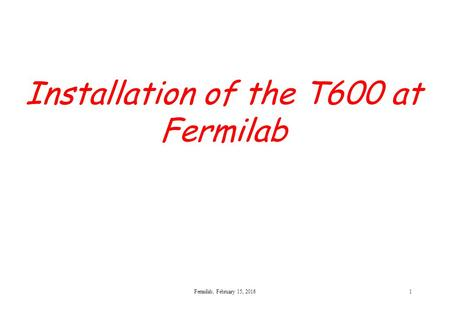 Installation of the T600 at Fermilab Fermilab, February 15, 20161.