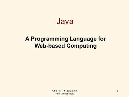 CSE 341 -- S. Tanimoto Java Introduction 1 Java A Programming Language for Web-based Computing.