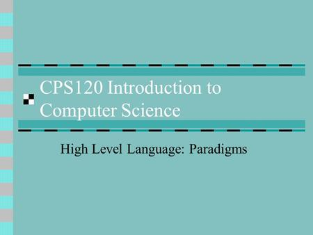CPS120 Introduction to Computer Science High Level Language: Paradigms.