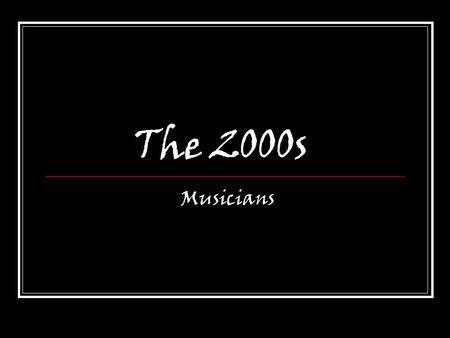 The 2000s Musicians. Today's Objective Students will listen to, analyze, describe, and evaluate music from the 2000s.