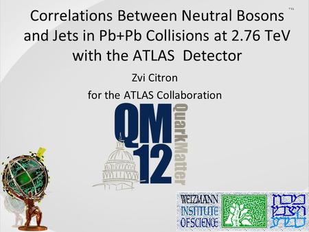 Zvi Citron Correlations Between Neutral Bosons and Jets in Pb+Pb Collisions at 2.76 TeV with the ATLAS Detector Zvi Citron for the ATLAS Collaboration.