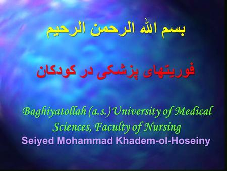 بسم الله الرحمن الرحيم Baghiyatollah (a.s.) University of Medical Sciences, Faculty of Nursing Seiyed Mohammad Khadem-ol-Hoseiny فوریتهای پزشکی در کودکان.