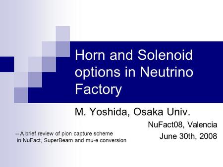 Horn and Solenoid options in Neutrino Factory M. Yoshida, Osaka Univ. NuFact08, Valencia June 30th, 2008 -- A brief review of pion capture scheme in NuFact,