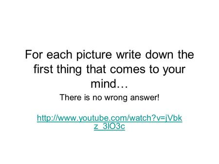 For each picture write down the first thing that comes to your mind… There is no wrong answer!  z_3lO3c.