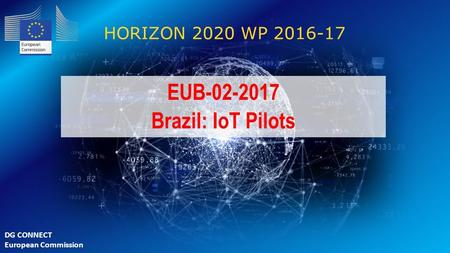 EUB-02-2017 Brazil: IoT Pilots HORIZON 2020 WP 2016-17 EUB-02-2017 Brazil: IoT Pilots DG CONNECT European Commission.