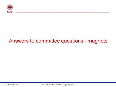DOE Review, 6/2/2011Answers to Committee Questions – Magnet Systems Answers to committee questions - magnets.