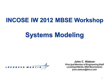 1 INCOSE IW 2012 MBSE Workshop Systems Modeling John C. Watson Principal Member of Engineering Staff Lockheed Martin, MS2 Moorestown
