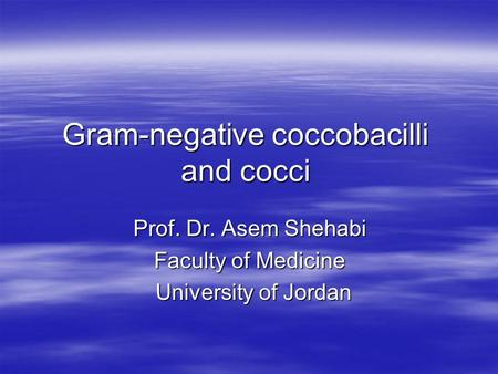 Gram-negative coccobacilli and cocci Prof. Dr. Asem Shehabi Faculty of Medicine University of Jordan University of Jordan.