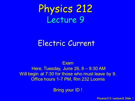 Physics 212 Lecture 9, Slide 1 Physics 212 Lecture 9 Electric Current Exam Here, Tuesday, June 26, 8 – 9:30 AM Here, Tuesday, June 26, 8 – 9:30 AM Will.