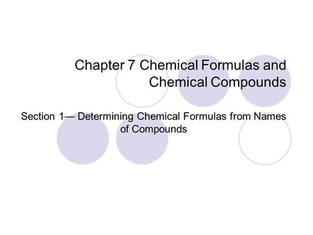 Chapter 7 Chemical Formulas and Chemical Compounds Section 1— Determining Chemical Formulas from Names of Compounds.