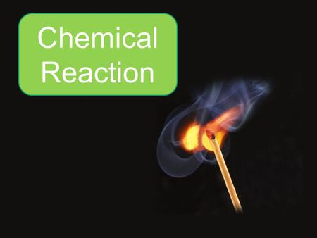 Chemical Reaction. Many changes take place in our surroundings everyday.