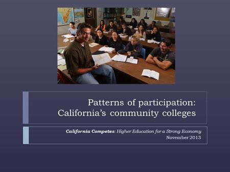 California Competes : Higher Education for a Strong Economy November 2013 Patterns of participation: California's community colleges.
