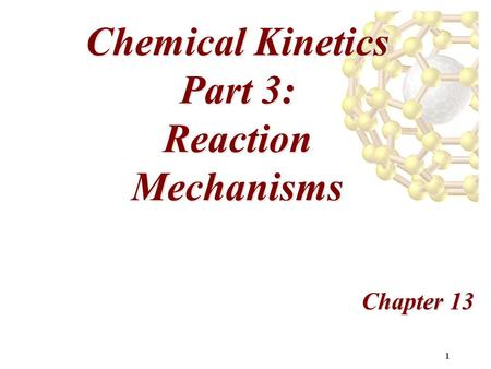 1 Chemical Kinetics Part 3: Reaction Mechanisms Chapter 13.