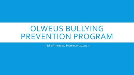 OLWEUS BULLYING PREVENTION PROGRAM Kick off meeting, September 25, 2013.