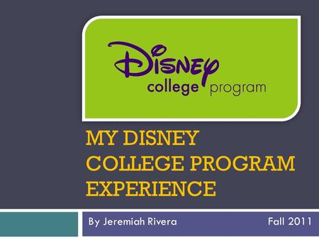 MY DISNEY COLLEGE PROGRAM EXPERIENCE By Jeremiah Rivera Fall 2011.