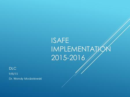 ISAFE IMPLEMENTATION 2015-2016 DLC 9/8/15 Dr. Wendy Modzelewski.