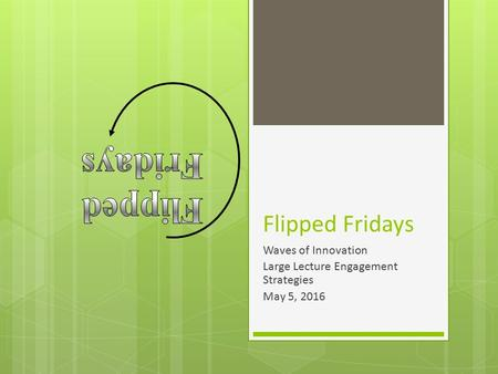 Flipped Fridays Waves of Innovation Large Lecture Engagement Strategies May 5, 2016.
