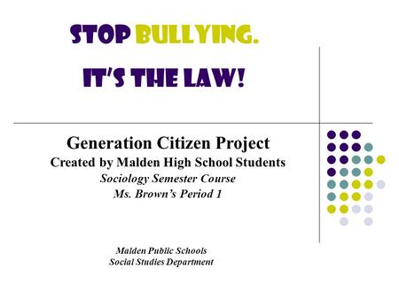 Stop bullying. It's the law! Malden Public Schools Social Studies Department Generation Citizen Project Created by Malden High School Students Sociology.