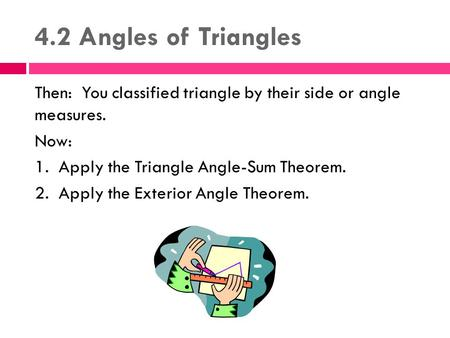4.2 Angles of Triangles Then: You classified triangle by their side or angle measures. Now: 1. Apply the Triangle Angle-Sum Theorem. 2. Apply the Exterior.