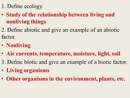 1. Define ecology. Study of the relationship between living and nonliving things 2. Define abiotic and give an example of an abiotic factor. Nonliving.