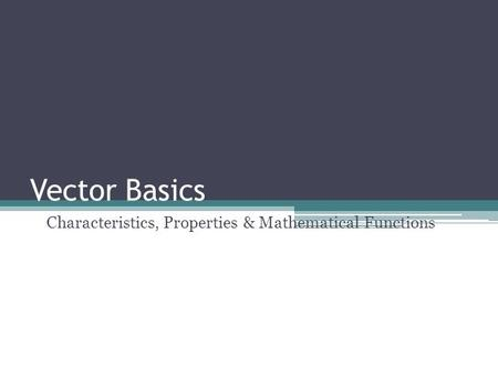 Vector Basics Characteristics, Properties & Mathematical Functions.