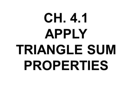 CH. 4.1 APPLY <strong>TRIANGLE</strong> SUM <strong>PROPERTIES</strong>. VOCAB Interior Angles : angles inside the <strong>triangle</strong> (sum = 180) Exterior Angles: angles outside the <strong>triangle</strong> Interior.