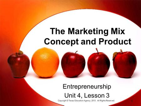 The Marketing Mix Concept and Product Entrepreneurship Unit 4, Lesson 3 Copyright © Texas Education Agency, 2013. All Rights Reserved. 1.