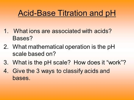 Acid-Base Titration and pH 1. What ions are associated with acids? Bases? 2.What mathematical operation is the pH scale based on? 3.What is the pH scale?