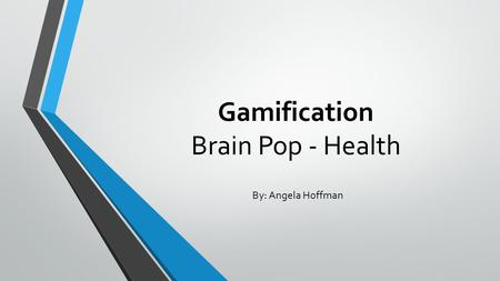 Gamification Brain Pop - Health By: Angela Hoffman.
