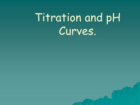 Titration and pH Curves..   A titration curve is a plot of pH vs. volume of added titrant.